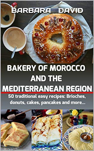 BAKERY OF MOROCCO AND THE MEDITERRANEAN REGION: 50 traditional easy recipes: Brioches, donuts, cakes, pancakes and more by BARBARA DAVID