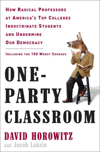 One-Party Classroom: How Radical Professors at America's Top Colleges Indoctrinate Students and Undermine Our Democracy