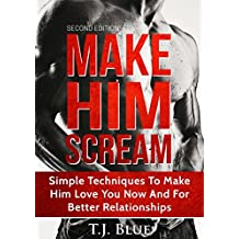 Sex: Make Him SCREAM: Make Your Man Scream In Bed, Simple Techniques To Make Him Love You Now And For Better Relationships