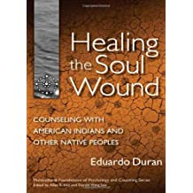 Healing the Soul Wound: Counseling with American  Indians and Other Native People: Counseling with American Indians and Other Native Peoples (Multicultural ... Psychology and Counseling Series)