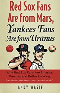 Red Sox Fans Are from Mars, Yankees Fans Are from Uranus: Why Red Sox Fans Are Smarter, Funnier, and Better Looking (In Language Even Yankee Fans Can Understand) by Andy Wasif (2010-04-01)
