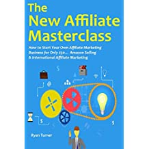 The New Affiliate Masterclass: How to Start Your Own Affiliate Marketing Business for Only $50… Amazon Selling & International Affiliate Marketing