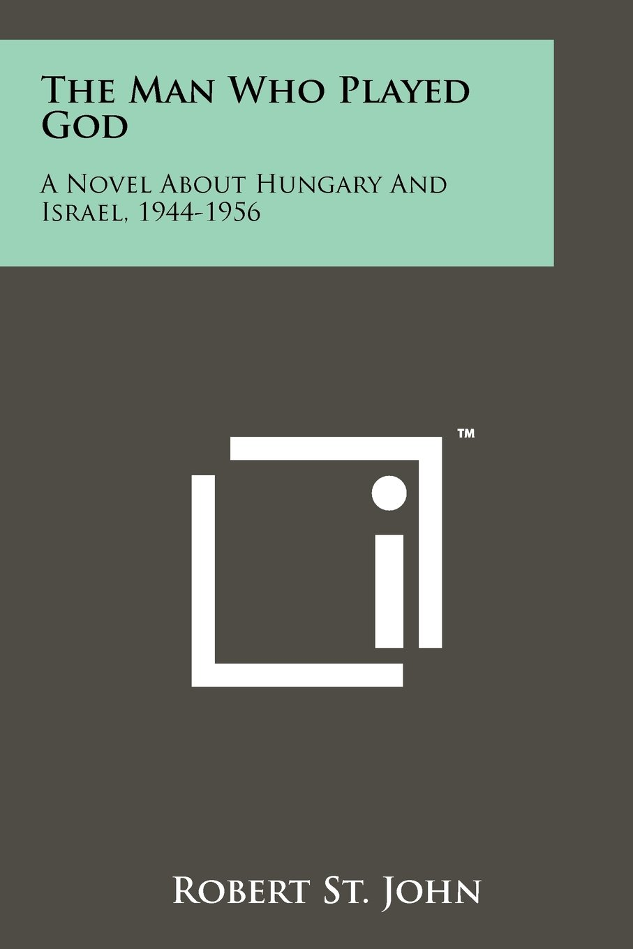 Read Online The Man Who Played God: A Novel About Hungary And Israel, 1944-1956 ebook