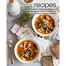 Soup Recipes: A Soup Cookbook Filled with Delicious Soup Recipes for Almost Every Types of Soup for Every Season