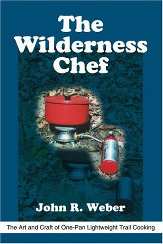 The Wilderness Chef: The Art and Craft of One-Pan Lightweight Trail Cooking by John Weber