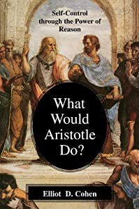 What Would Aristotle Do? Self-Control Through the Power of Reason by Elliot D. Cohen