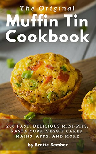 The Original Muffin Tin Cookbook: 200 Fast, Delicious Mini-Pies, Pasta Cups, Gourmet Pockets, Veggie Cakes, and ()