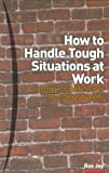 How to Handle Tough Situations at Work, a Manager's Guide to over 100 Testing Situations, Malcolm Hornby and Ros Jay, 0273656031