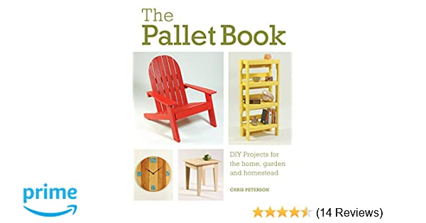 The Pallet Book Diy Projects For The Home Garden And Homestead Chris Peterson 9780760352748 Amazon Com Books