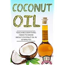 Coconut Oil: Teach Me Everything I Need To Know About Coconut Oil In 30 Minutes (Coconut Oil - Coconut Oil for Weight Loss - Coconut Oil Hacks - Coconut Oil Benefits)