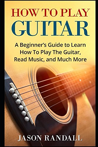 How To Play Guitar: A Beginner's Guide to Learn How To Play The Guitar, Read Music, and Much More