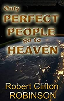 Only Perfect People Go to Heaven: How Jesus Accomplished the Impossible by [Robinson, Robert Clifton]