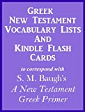 Greek New Testament Vocabulary Lists And Kindle Flash Cards to correspond with S. M. Baugh's A New Testament Greek Primer