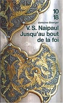 Jusqu'au bout de la foi. Excursions islamistes chez les peuples convertis par Naipaul