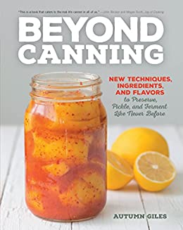Beyond Canning: New Techniques, Ingredients, and Flavors to Preserve, Pickle, and Ferment Like Never Before by [Giles, Autumn]