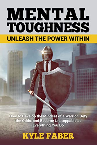 Mental Toughness – Unleash the Power Within: How to Develop the Mindset of a Warrior, Defy the Odds, and Become…