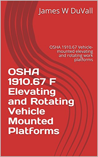 OSHA 1910.67 F Elevating and Rotating Vehicle Mounted Platforms: OSHA 1910.67 Vehicle-mounted elevating and rotating work platforms (OSHA 1910 SUBPART F 1910.67 Book - Aerial Lift Boom