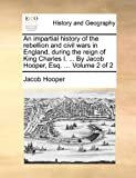 An Impartial History of the Rebellion and Civil Wars in England, During the Reign of King Charles I by Jacob Hooper, Esq, Jacob Hooper, 1170850774
