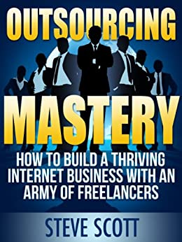 Outsourcing Mastery: How to Build a Thriving Internet Business with an Army of Freelancers by [Scott, Steve]