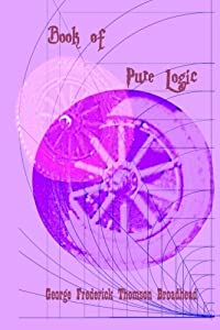 Book of Pure Logic - George Frederick Thomson Broadhead: Studies and Analysis of the Bible and of Life