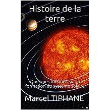 Histoire de la terre: Quelques théories sur la formation du système solaire (French Edition)