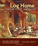 Log Home Secrets of Success, Roland Sweet, 0977372472