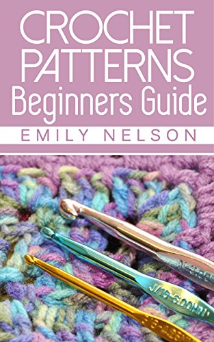 Beginners Guide To Crochet Patterns by [Nelson, Emily]