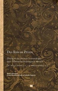 Des Rois au Prince. Pratiques du pouvoir monarchique dans l'Orient hellénique et romain (IVe s. av. J.C. - IIe s. apr. J.C.) par Laurent Capdetrey