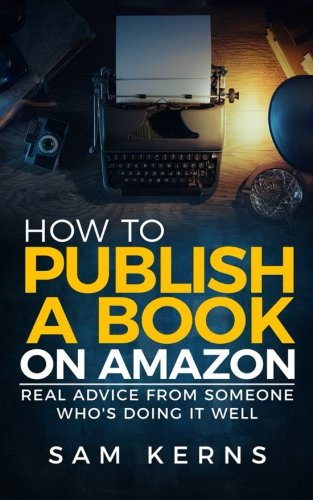 How to Publish a Book on Amazon: Real Advice from Someone Who?s Doing it Well (Work from Home) (Volume 5)