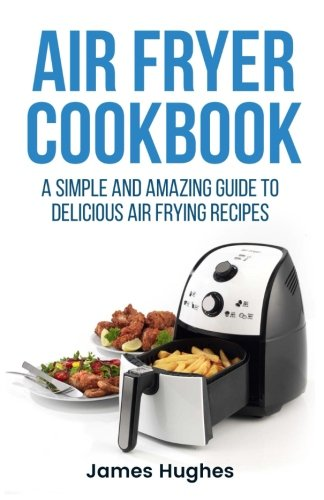 Air fryer cookbook: A simple and amazing guide to delicious air frying recipes PDF