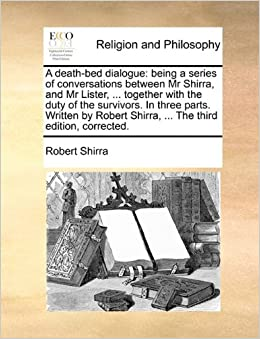A death-bed dialogue: being a series of conversations between Mr Shirra, and Mr Lister, ... together with the duty of the survivors. In three parts. ... Shirra, ... The third edition, corrected.