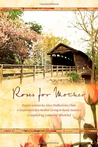 Download Roses for Mother: Poems Written by Alice Wallenfelz Cline a Depression Era Mother Living in Rural America Compiled by Catherine Whelchel ebook