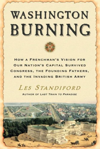 Washington Burning: How a Frenchman's Vision for Our Nation's Capital Survived Congress,...