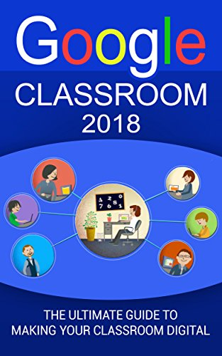 Google Classroom: The Ultimate Guide To Making Your Classroom Digital (2018 Google Classroom Guide with tips and tricks) Book 1)