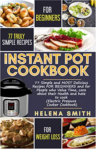 Instant Pot®Cookbook: 77 Simple and MOST Delicious Recipes  FOR BEGINNERS and for People who Value Time,  care about their Health and hate to cook (Electric Pressure Cooker Cookbook) by Helena Smith