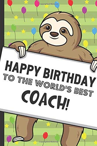 Happy Birthday To The Worlds Best Coach Funny Sloth Holding Up A Birthday Card Sign With Rainbow Ballons On A Lime Green Pattern Background Perfect Lined Notebook Gift For Anyone On Their