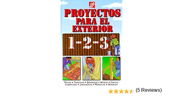 Proyectos para exteriores 1-2-3: patios, terrazas, senderos, muros, cercas, cobertizos, jardineras, p?rgolas, muebles by The Home Depot (1999-06-15): The ...