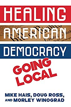 Healing American Democracy: Going Local by [Hais, Michael, Winograd, Morley, Ross, Doug]