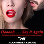 Oooooh . . . Say it Again: Mastering the Fine Art of Verbal Seduction and Aural Sex | Alan Roger Currie