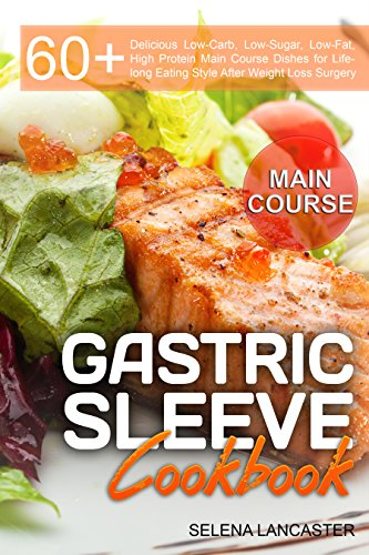 Gastric Sleeve Cookbook: MAIN COURSE - 60 Delicious Low-Carb, Low-Sugar, Low-Fat, High Protein Main Course Dishes for Lifelong Eating Style After Weight ... (Effortless Bariatric Cookbook Book 2) by Selena Lancaster