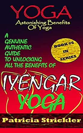 Yoga Astonishing Benefits Of Iyengar Yoga: A Genuine Authentic Guide To Unlocking All The Benefits Of Iyengar Yoga (How to Easily and Quickly Save ...