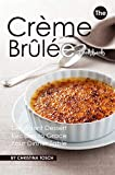 The Creme Brulee Cookbook: Decadent Dessert Recipes to Grace Your Dinner Table
