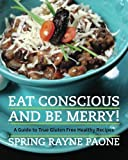 Eat Conscious and Be Merry! a Guide to True Gluten Free Healthy Recipes, Spring Paone, 0615697461