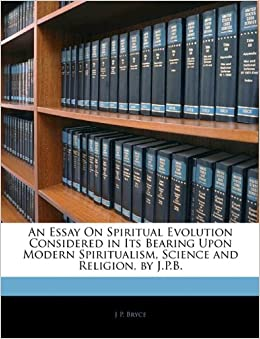 an essay on spiritual evolution considered in its bearing upon  an essay on spiritual evolution considered in its bearing upon modern  spiritualism science and religion by jpb j p bryce   amazoncom