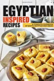 Egyptian Inspired Recipes: A Complete Cookbook of Exotic Egyptian Dish Ideas!