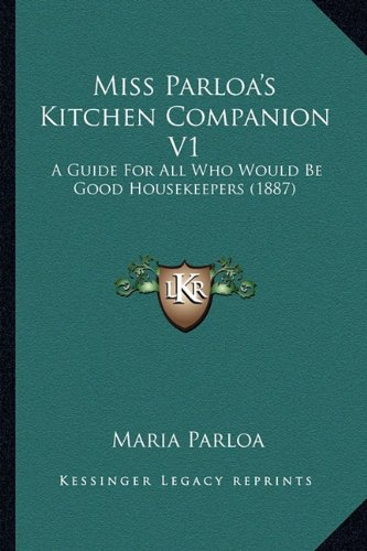 Download Miss Parloa's Kitchen Companion V1: A Guide For All Who Would Be Good Housekeepers (1887) PDF