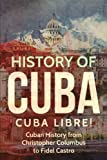 img - for History of Cuba: Cuba Libre! Cuban History from Christopher Columbus to Fidel Castro book / textbook / text book