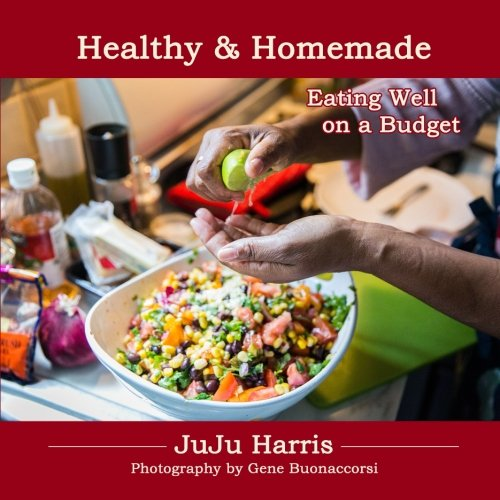 Healthy and Homemade: Eating Well On A Budget by Juliet JuJu Harris