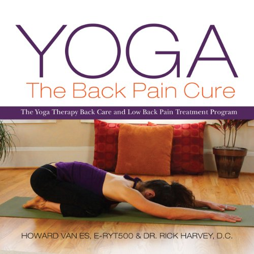 Yoga, The Back Pain Cure: The Yoga Therapy Back Care and Low Back Pain Treatment Program