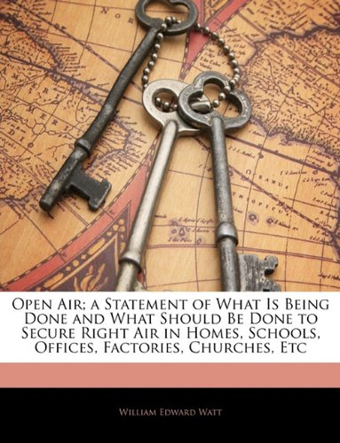 Download Open Air; a Statement of What Is Being Done and What Should Be Done to Secure Right Air in Homes, Schools, Offices, Factories, Churches, Etc PDF